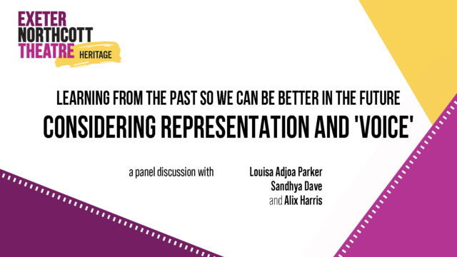 Exeter Northcott Theatre Heritage - Learning from the past so we can be better in the future: Considering representation and 'voice' free panel event with Louisa Adjoa Parker, Alix Harris and Sandhya Dave 8 June 7pm, online