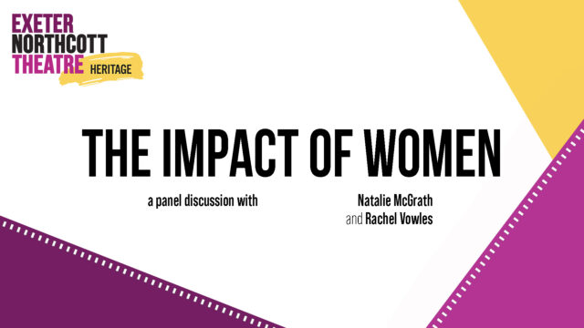 Exeter Northcott Theatre Heritage logo + text: THE IMPACT OF WOMEN a panel discussion with Natalie McGrath and Rachel Vowles