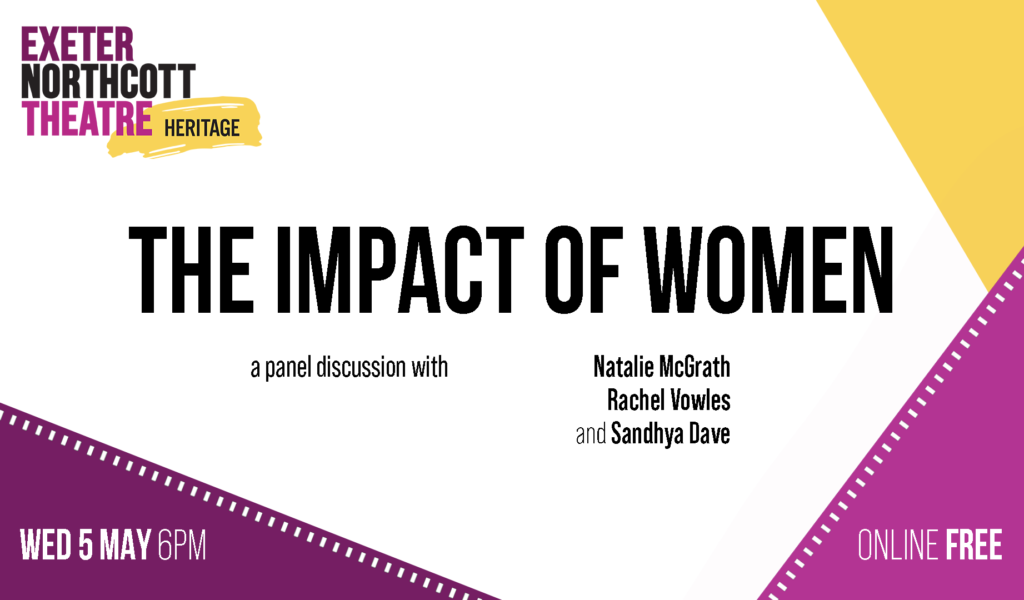 Exeter Northcott Theatre Heritage logo + text: THE IMPACT OF WOMEN a panel discussion with Natalie McGrath, Rachel Vowles and Sandhya Dave Wed 5 May 6 pm online and free