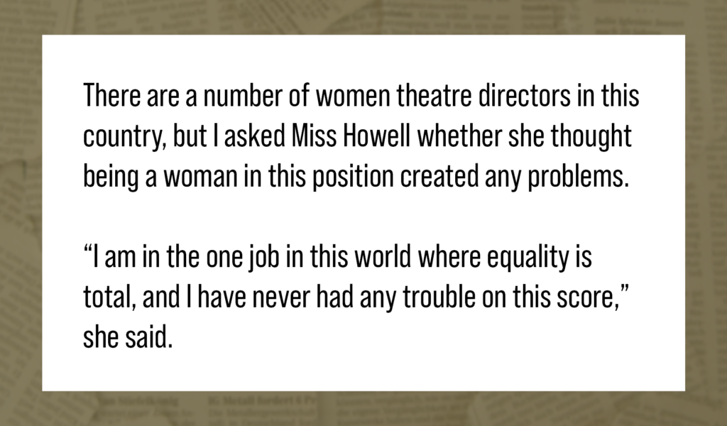"Quote: There are a number of women theatre directors in this country, but I asked Miss Howell whether she thought being a woman in this position created any problems. ""I am in the one job in this world where equality is total, and I have never had any trouble on this score,"" she said."